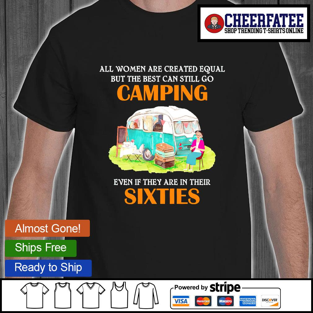 All women are created equal but the best can still go camping even if they are in their sixties shirt