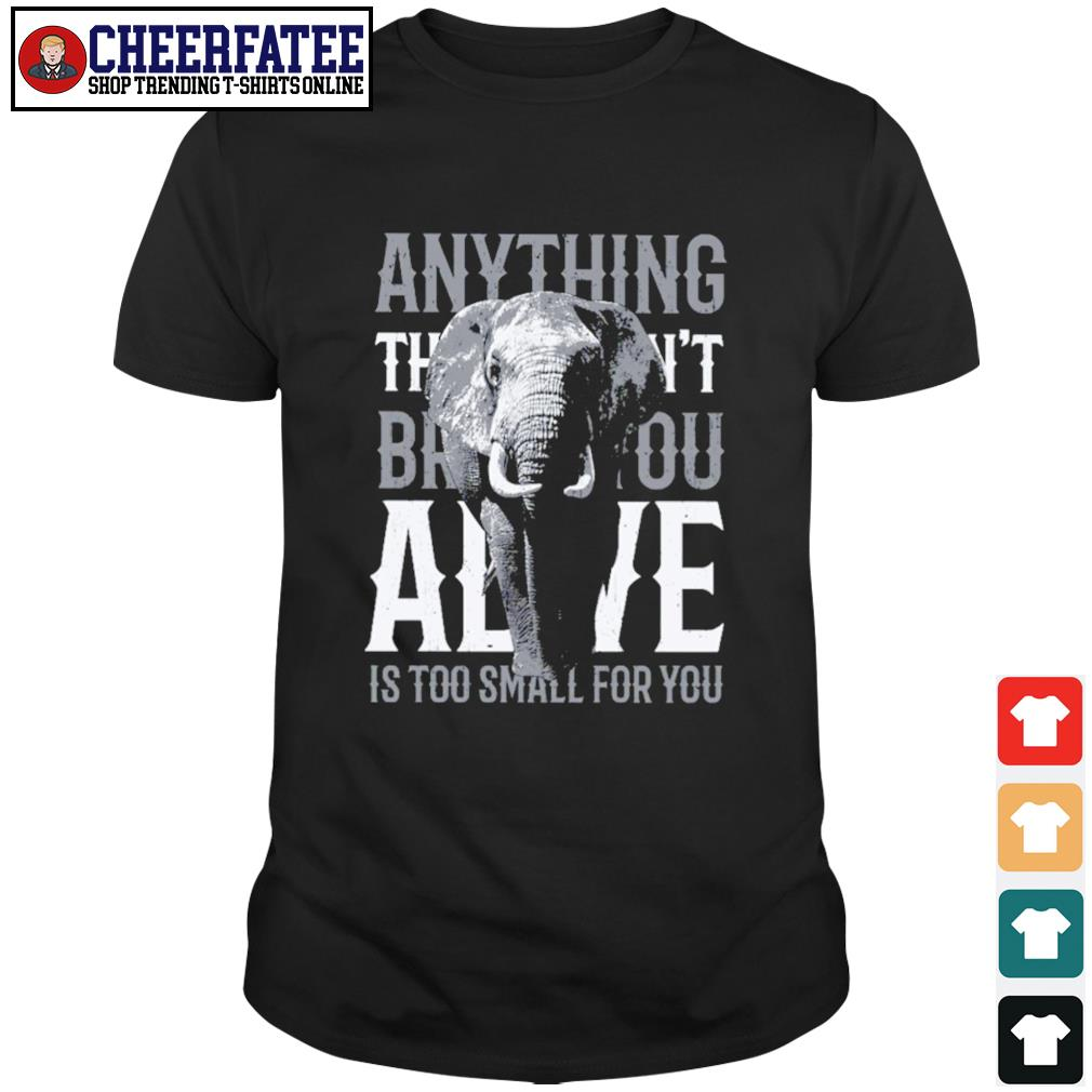 Alive is too small for you elephant shirt
