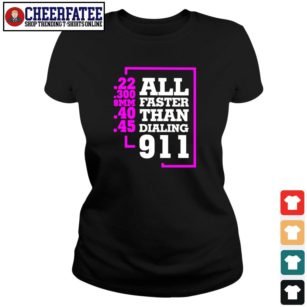All faster than dialing 911 22 300 9MM 40 45 s ladies-tee