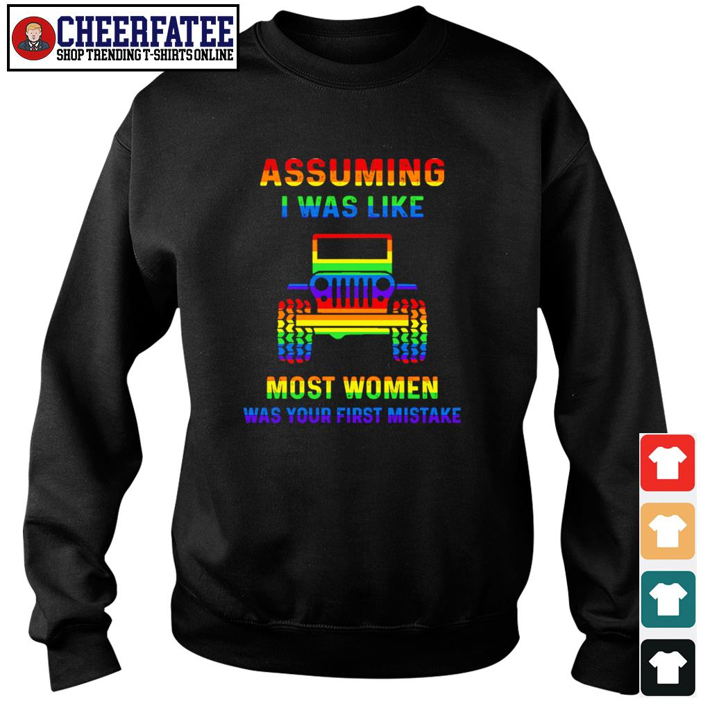 Assuming I was like most women was your first mistake LGBT s sweater