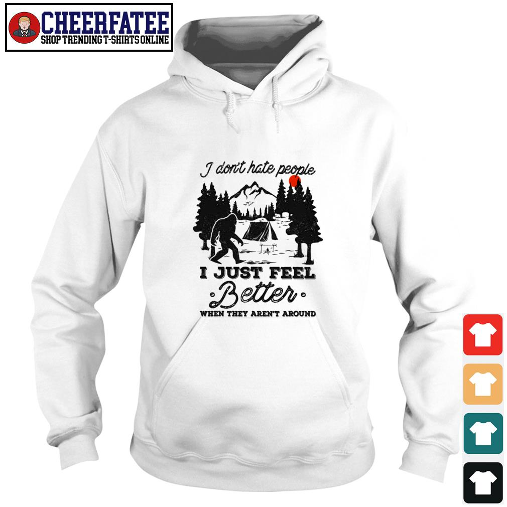 Bigfoot I don't hate people I just feel better when they aren't around s hoodie
