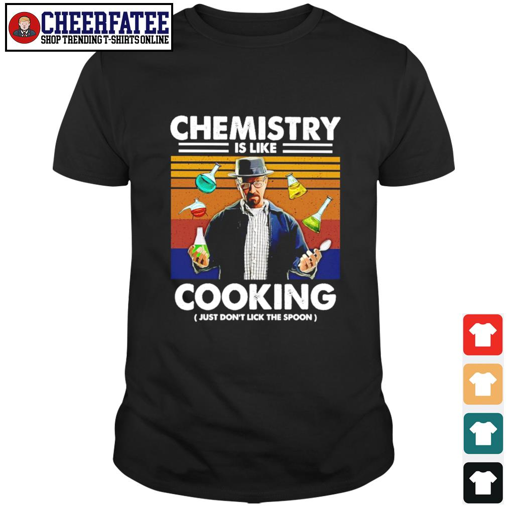 Breaking bad chemistry is like cooking just don't lick the spoon shirt