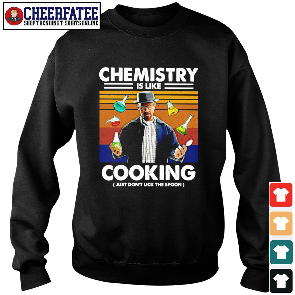 Breaking bad chemistry is like cooking just don't lick the spoon s sweater