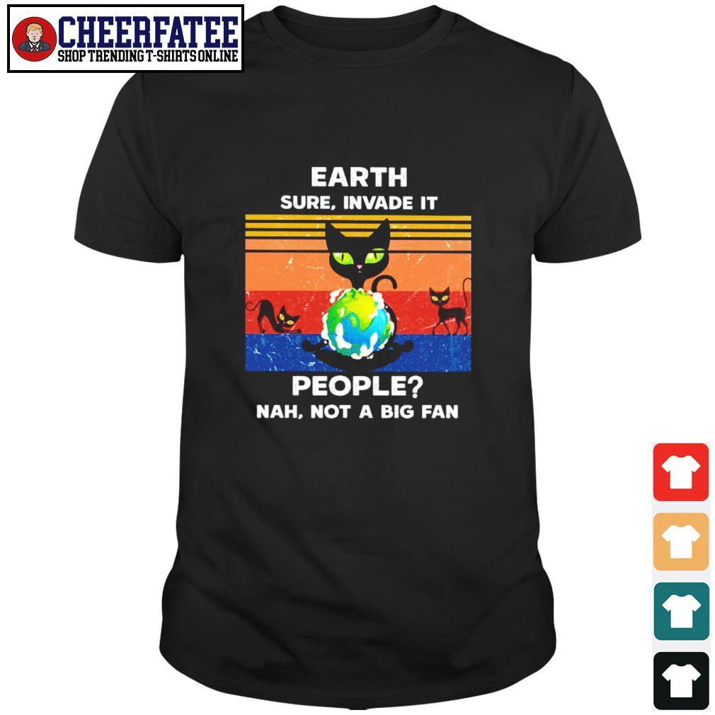 Cat earth sure invade it people nah not a big fan shirt