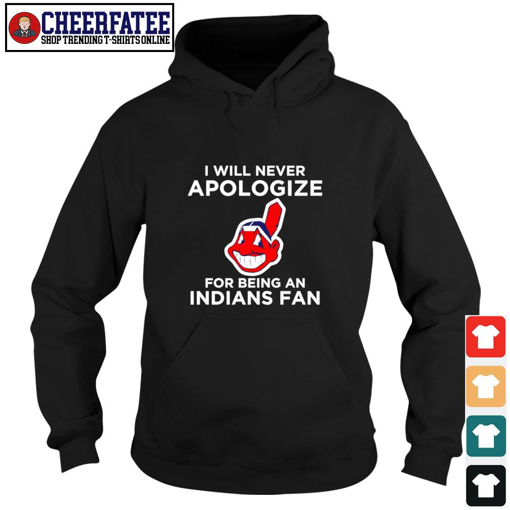 Cleveland Indians I will never apologize for being an indians fan s hoodie