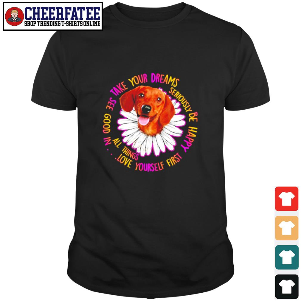 Dachshund take your dreams love yourself first shirt