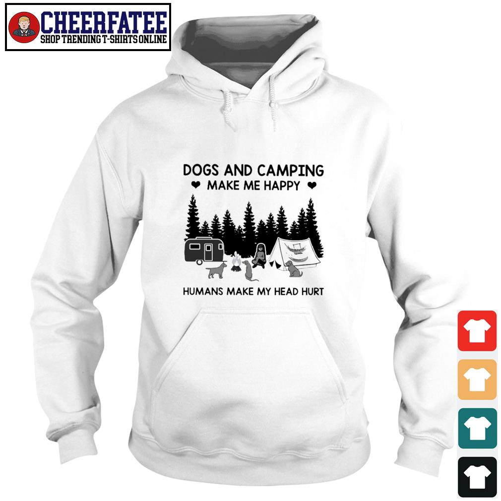Dogs and camping make me happy humans make my head hurt s hoodie