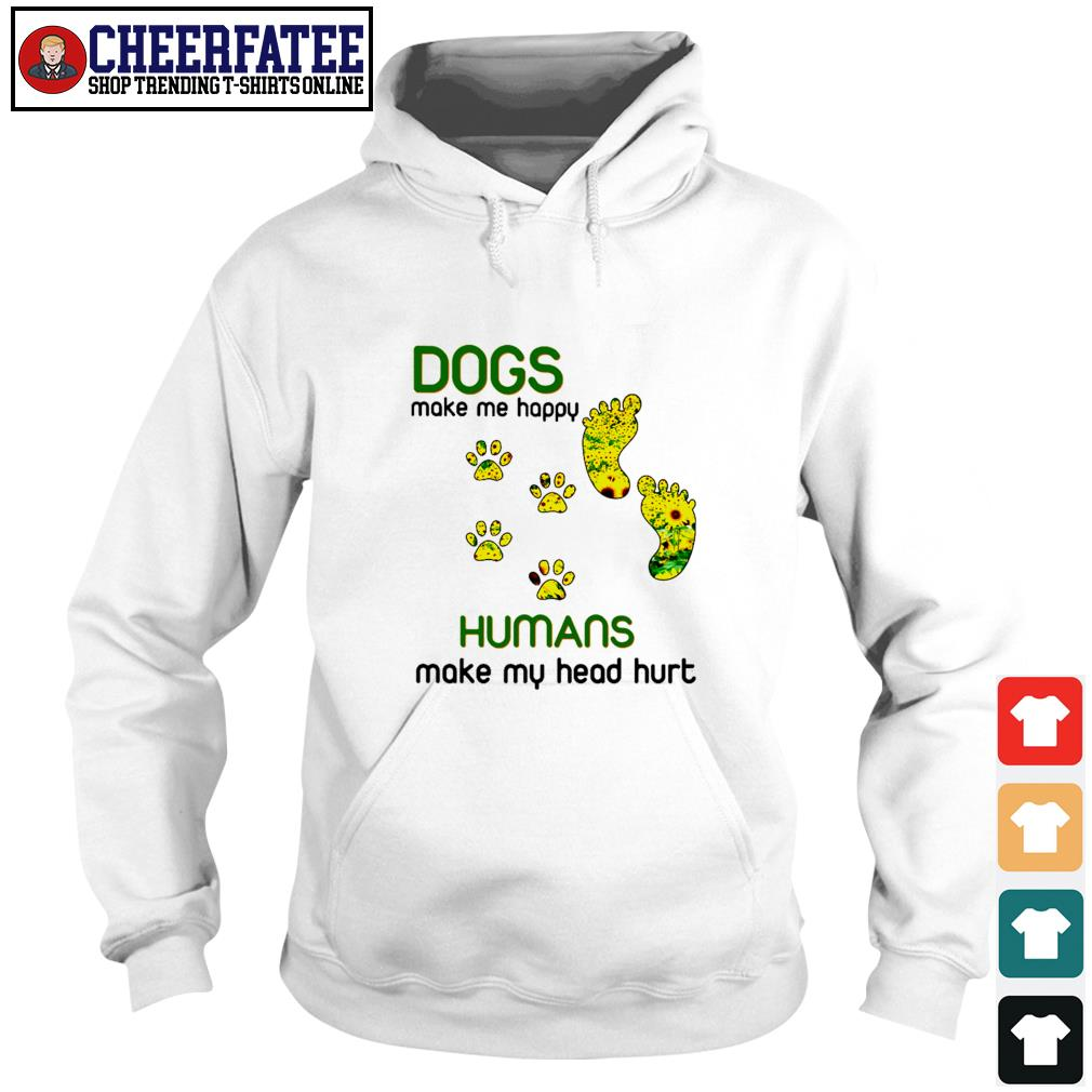 Dogs make me happy humans make my head hurt sunflower paw s hoodie