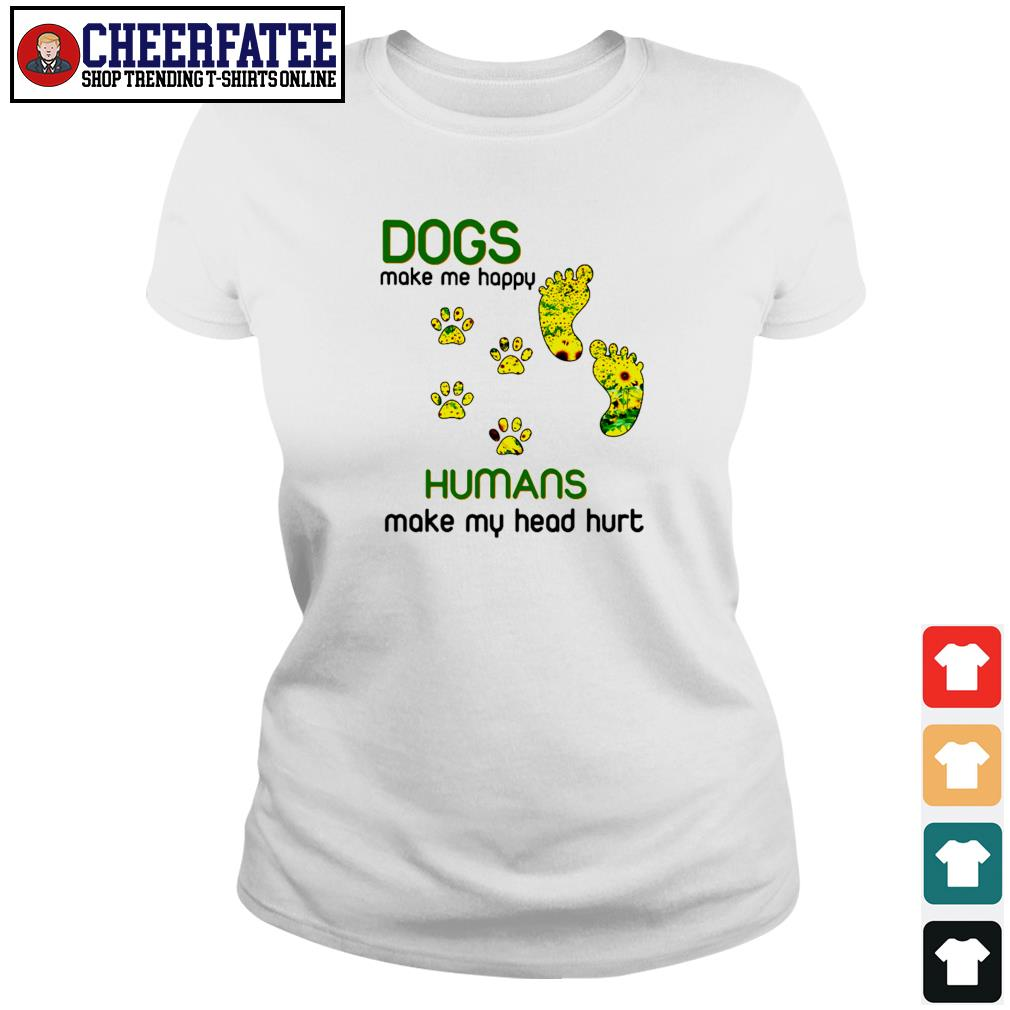 Dogs make me happy humans make my head hurt sunflower paw s ladies-tee