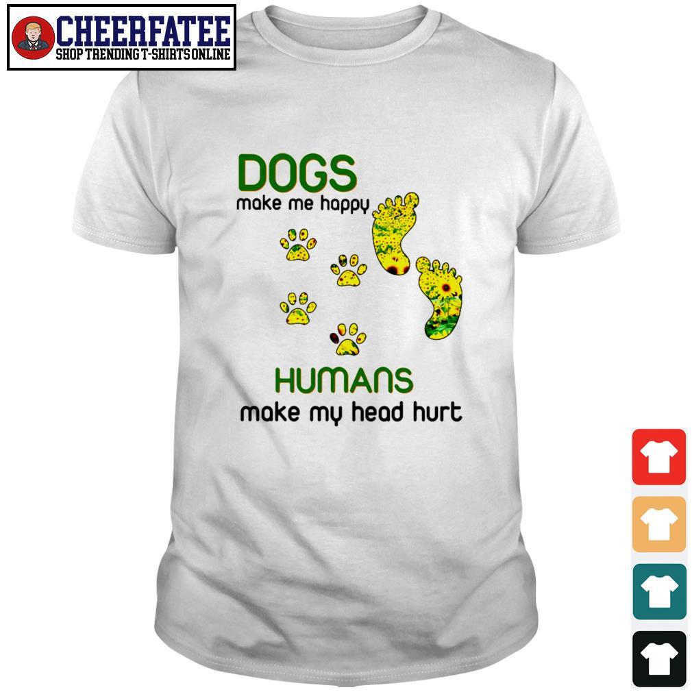Dogs make me happy humans make my head hurt sunflower paw shirt