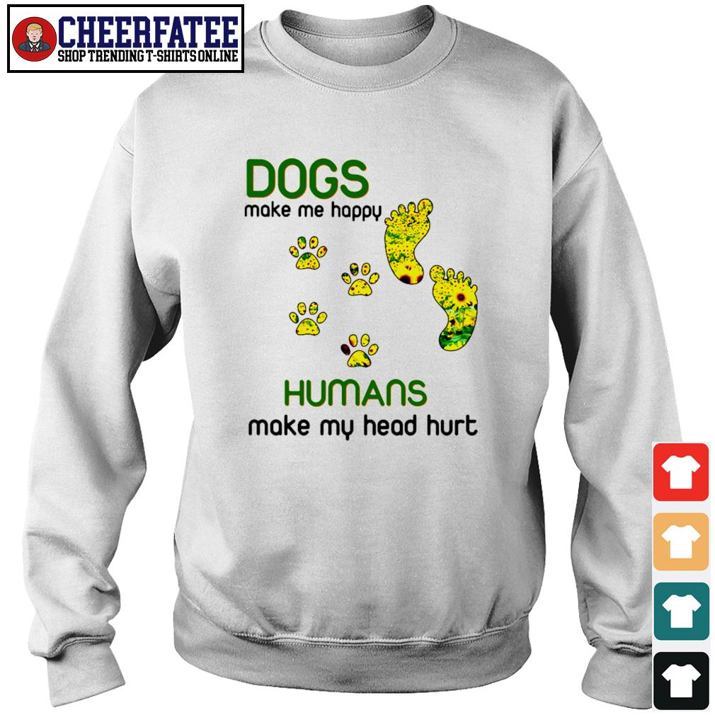 Dogs make me happy humans make my head hurt sunflower paw s sweater