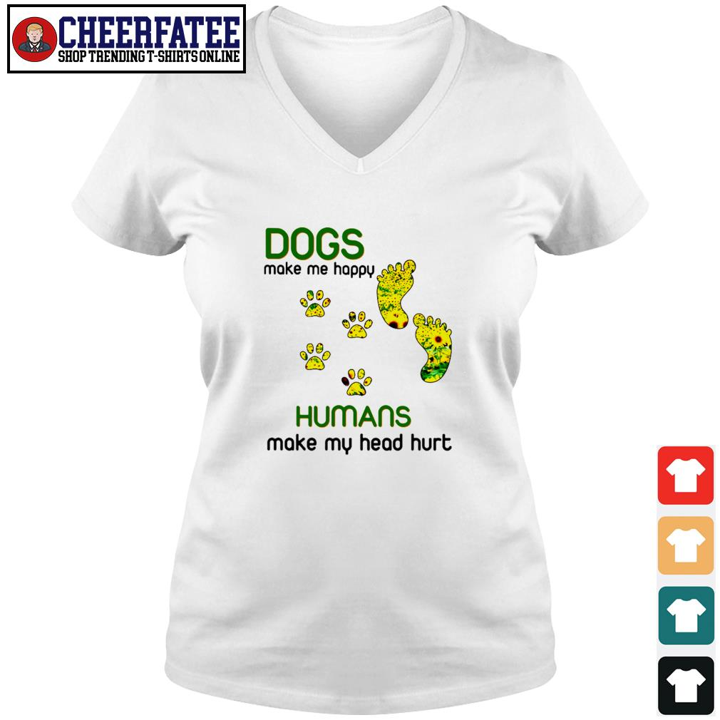 Dogs make me happy humans make my head hurt sunflower paw s v-neck t-shirt