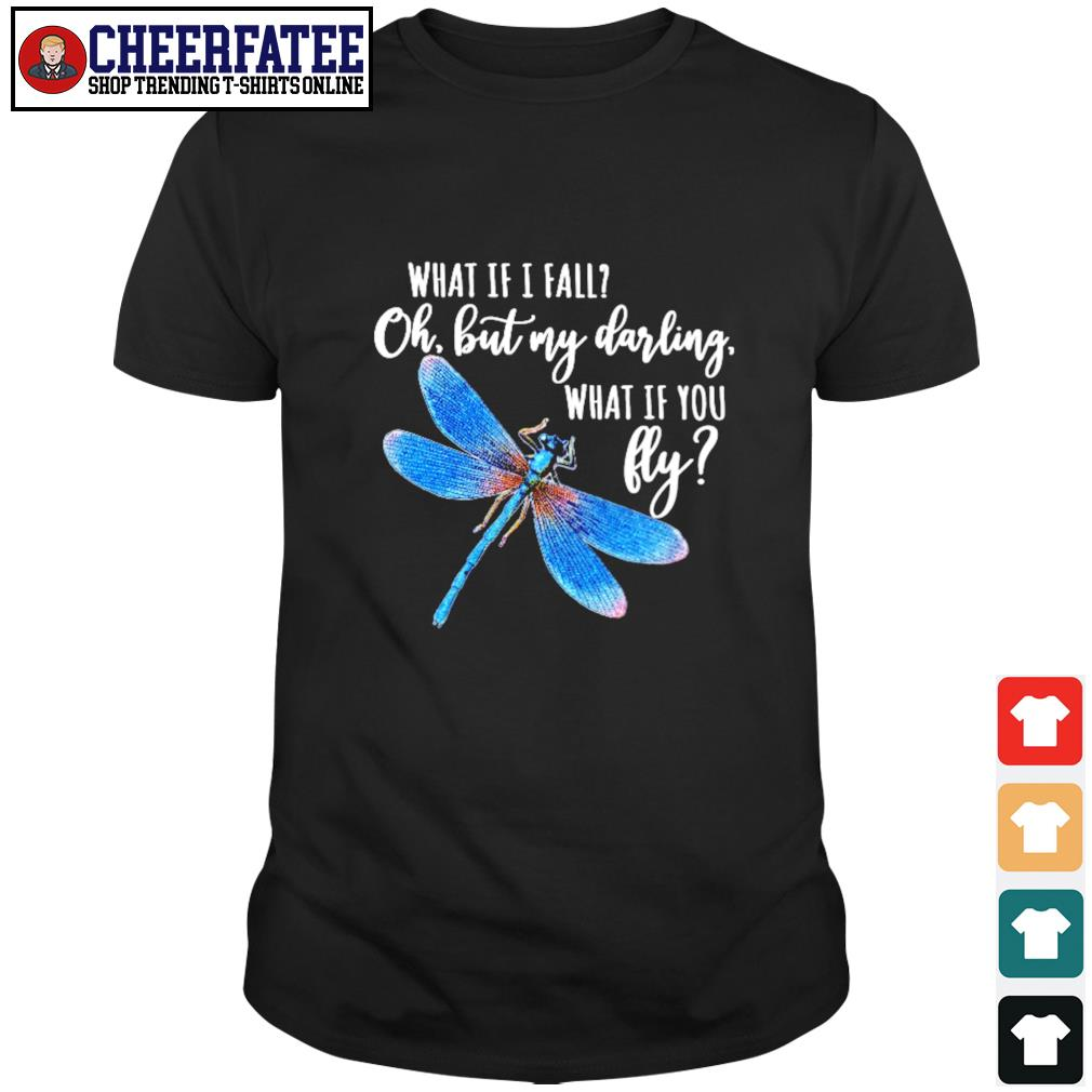 Dragonfly what If I fall oh but my darling what If you fly shirt