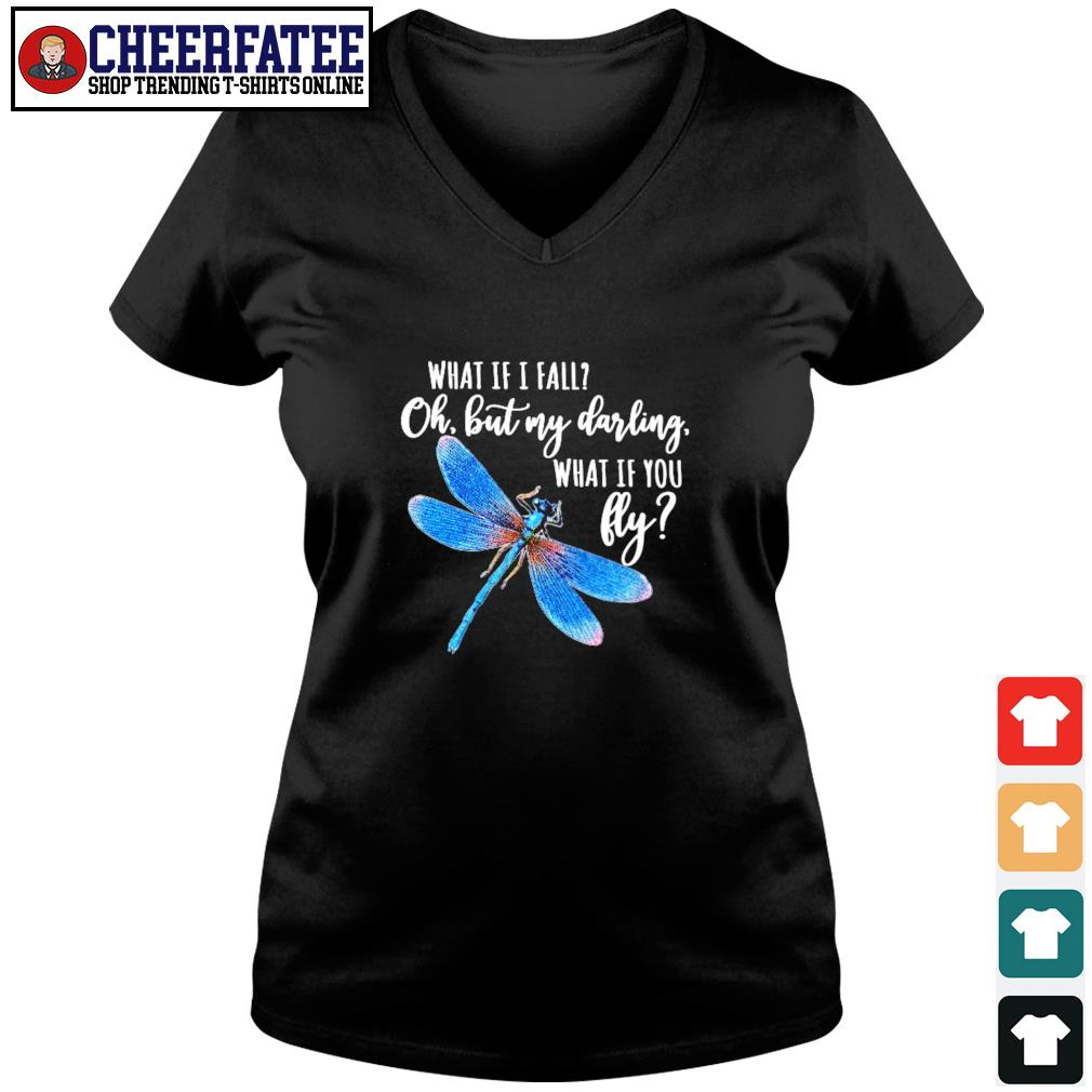Dragonfly what If I fall oh but my darling what If you fly s v-neck t-shirt