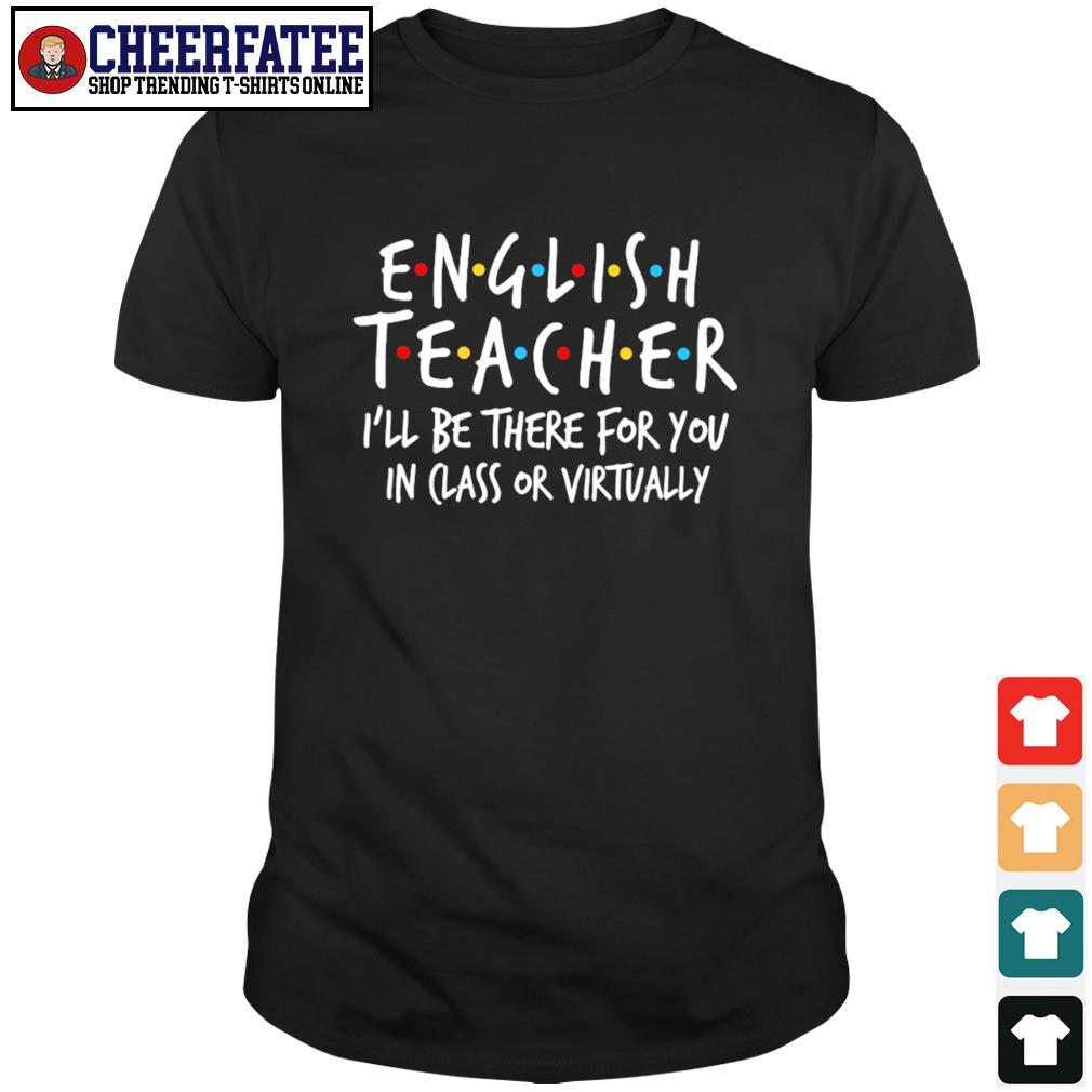 English teacher I'll be there for you in class or virtually shirt