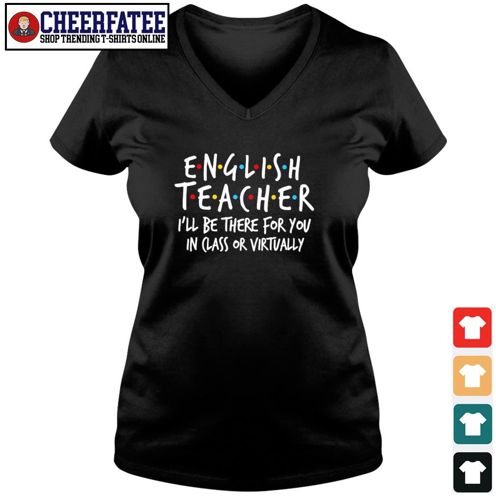 English teacher I'll be there for you in class or virtually s v-neck t-shirt
