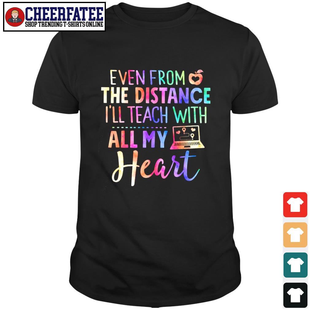 Even from the distance I'll teach with all my heart shirt