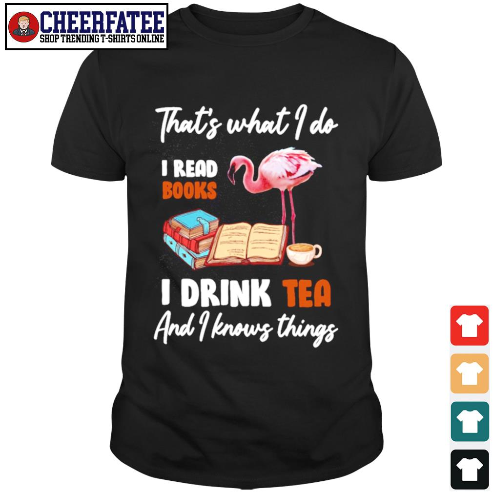 Flamingo that's what I do I read books I drink tea and I know things shirt