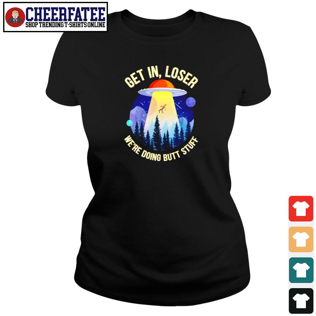 Get in loser we're doing butt stuff UFO s ladies-tee