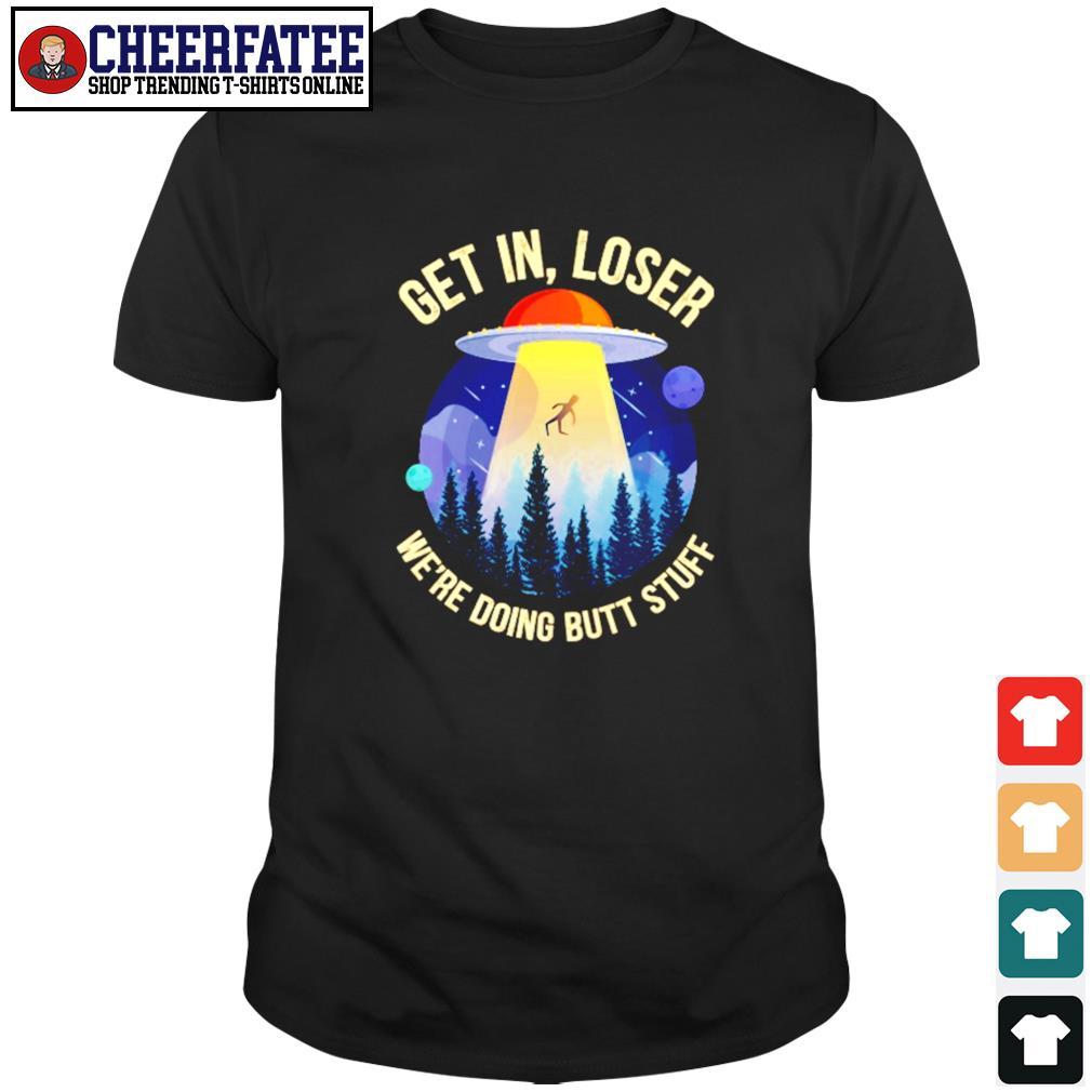 Get in loser we're doing butt stuff UFO shirt
