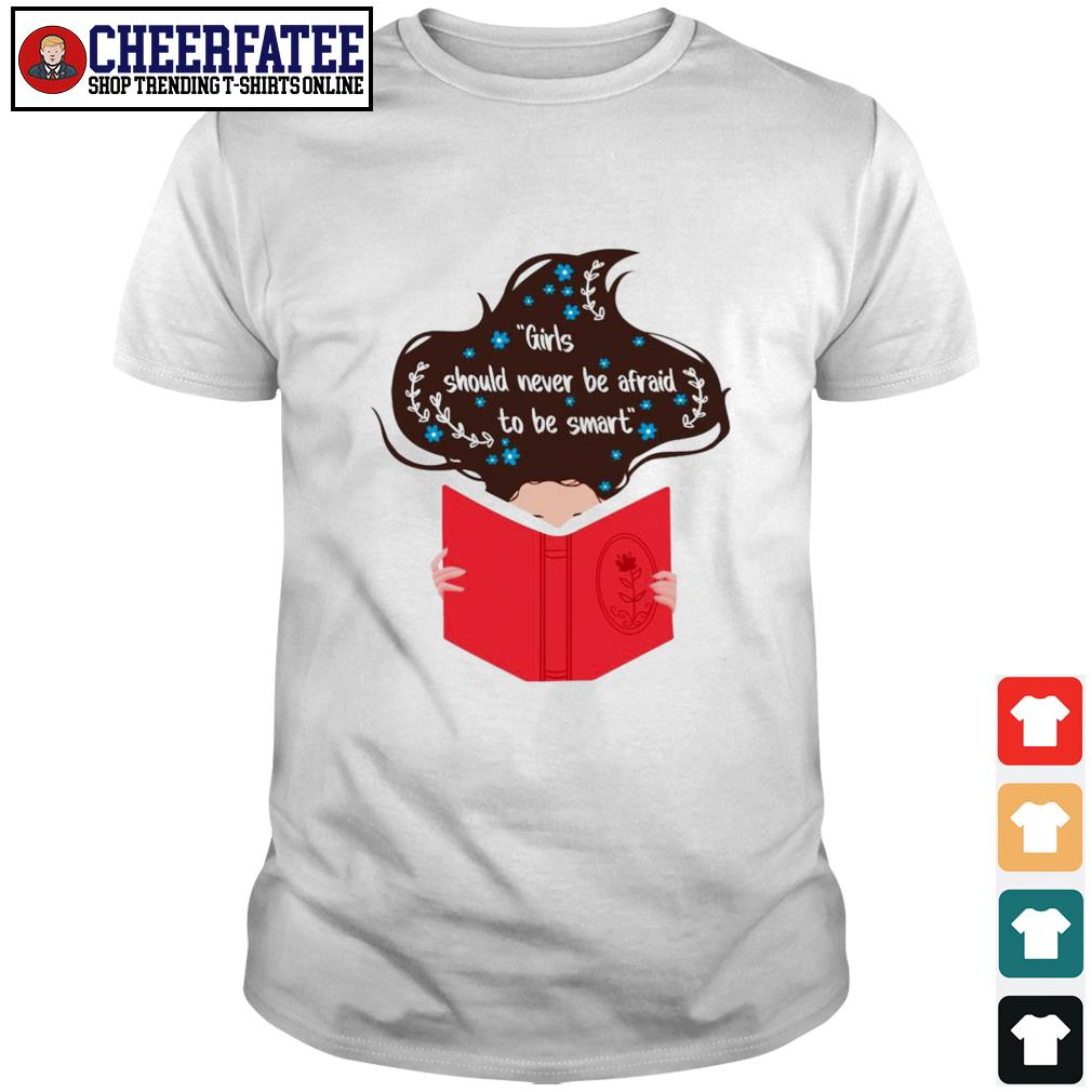 Girls should never be afraid to be smart shirt