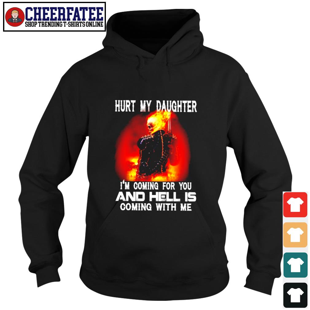 Hurt my daughter I'm coming for you and hell's coming with me s hoodie