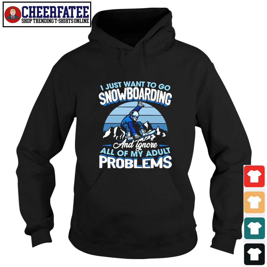 I just want to go snowboarding and ignore all of my adult problems s hoodie