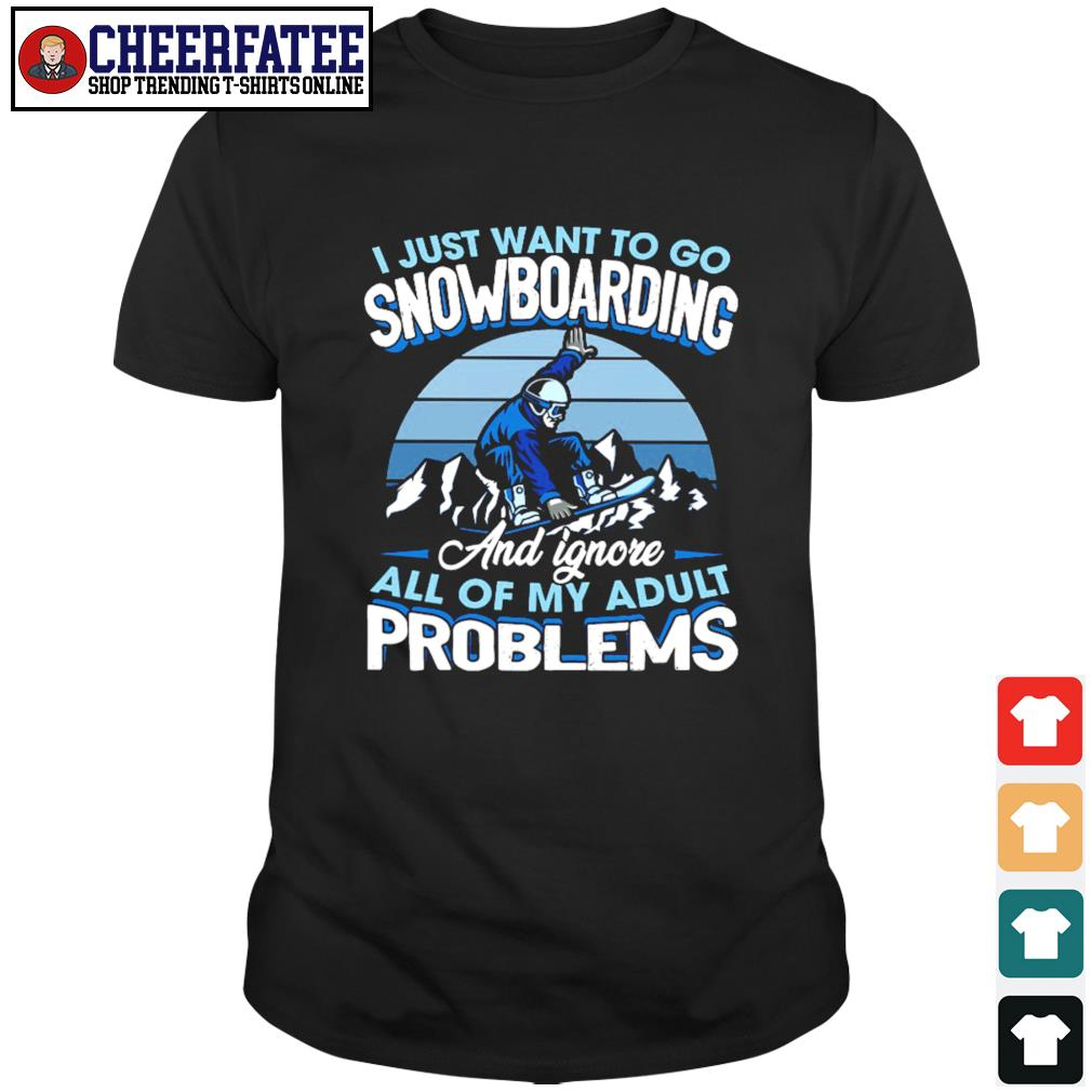 I just want to go snowboarding and ignore all of my adult problems shirt
