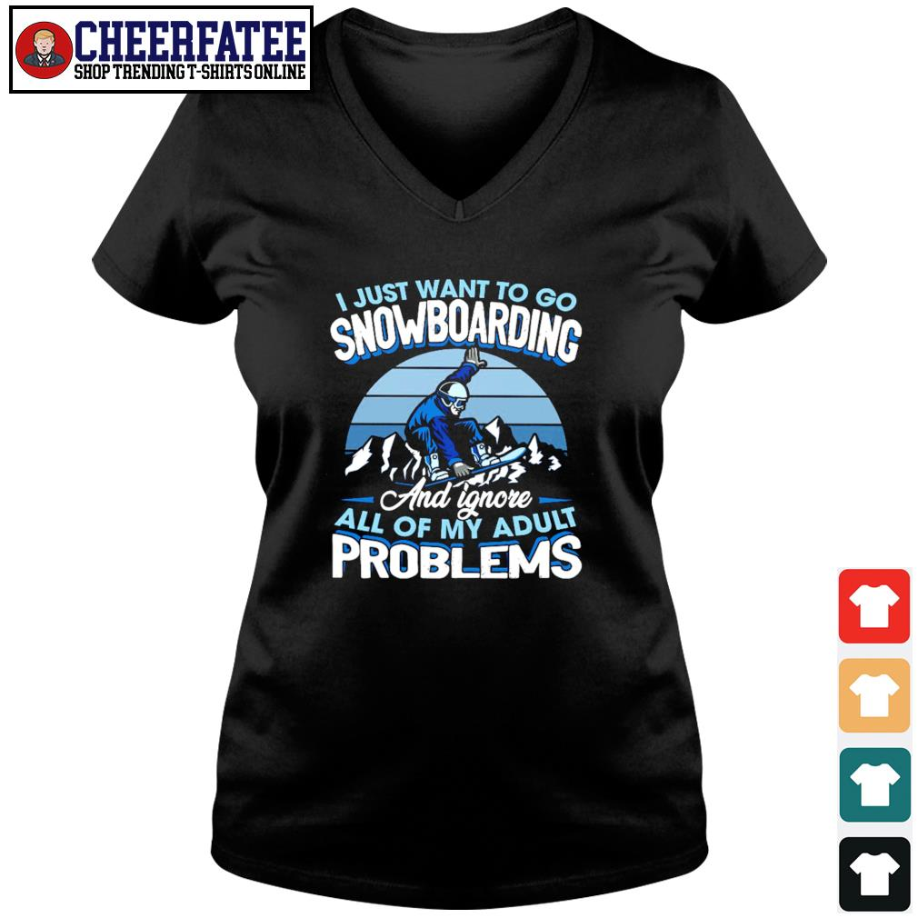 I just want to go snowboarding and ignore all of my adult problems s v-neck t-shirt