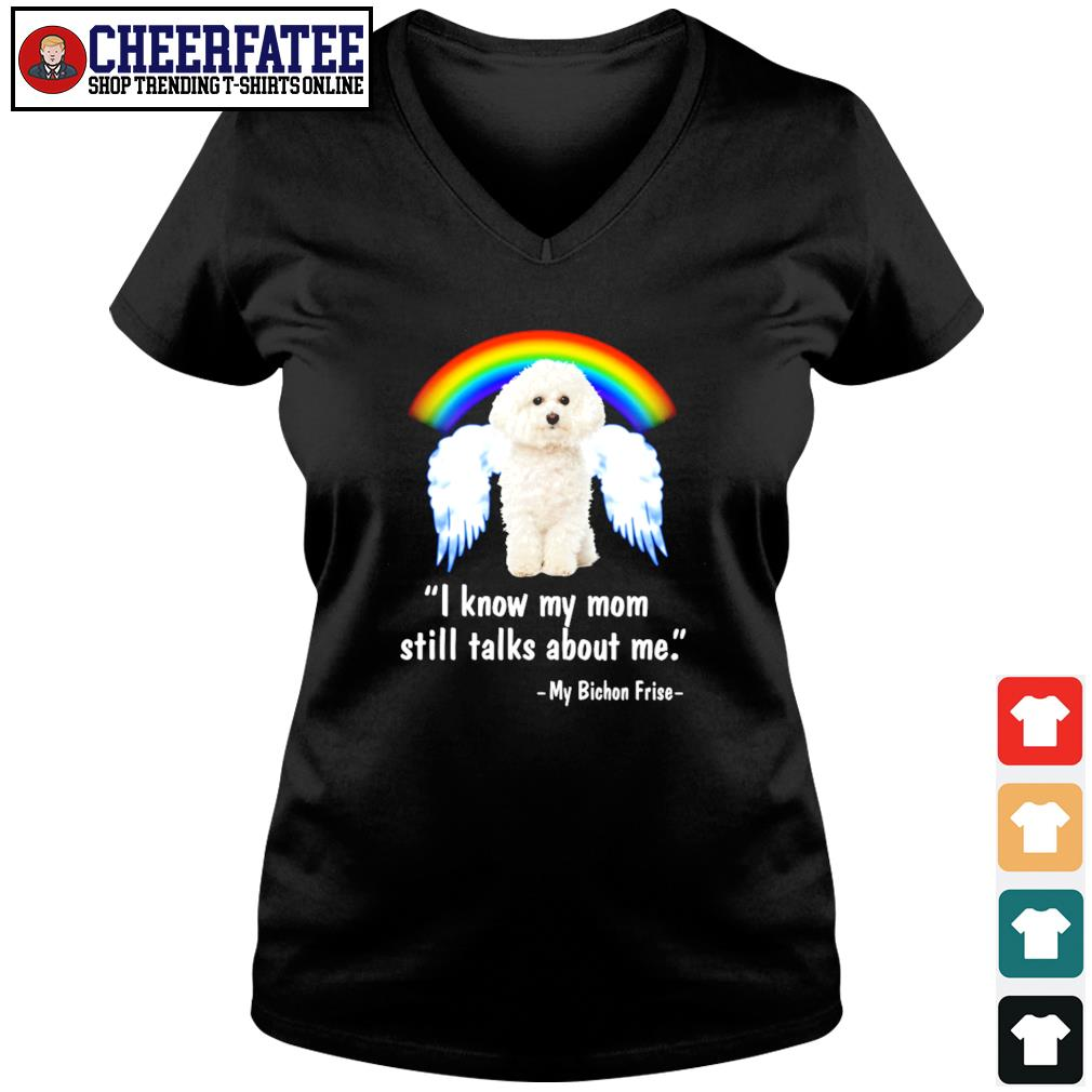 I know my mom still talk about me my bichon frise angel rainbow s v-neck t-shirt