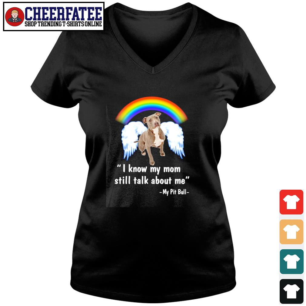 I know my mom still talk about me my Pitbull angel rainbow s v-neck t-shirt