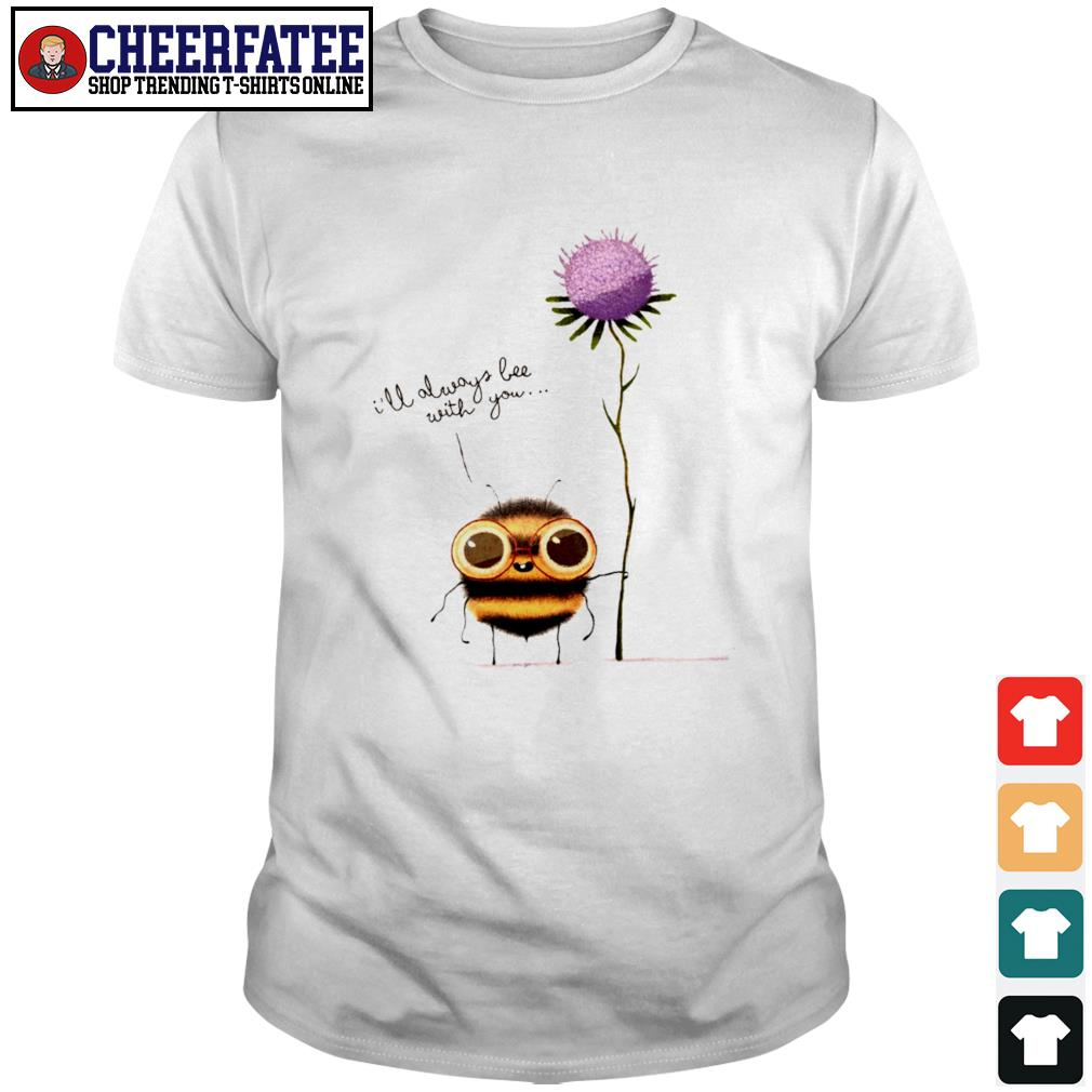 I'll always bee with you flower shirt