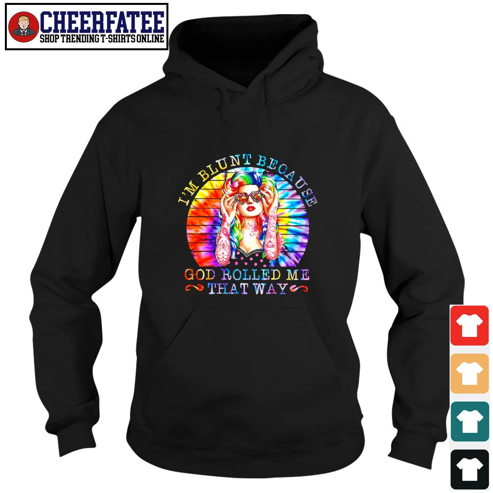 I'm blunt because god rolled me that way tie dye color s hoodie