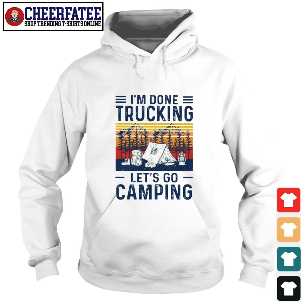 I'm done trucking let's go camping s hoodie