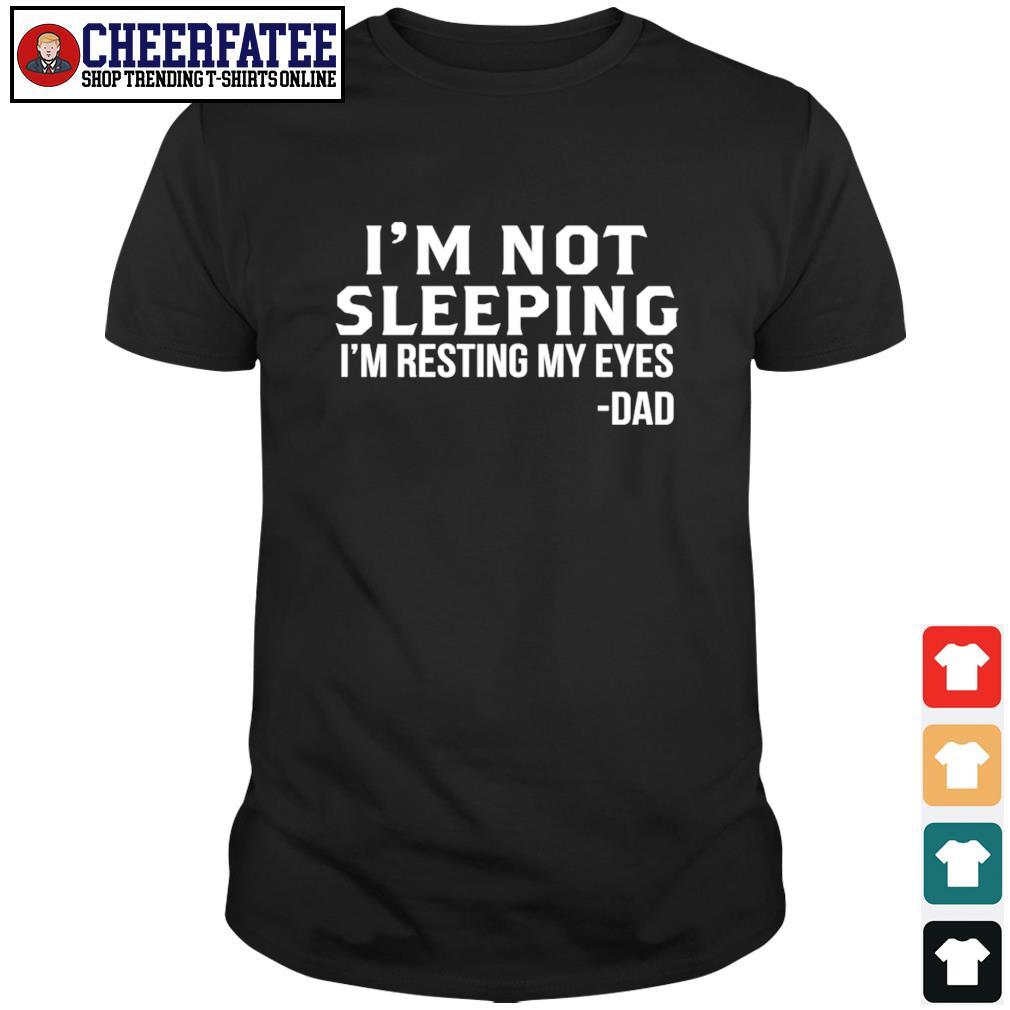 I'm not sleeping I'm resting my eyes dad shirt