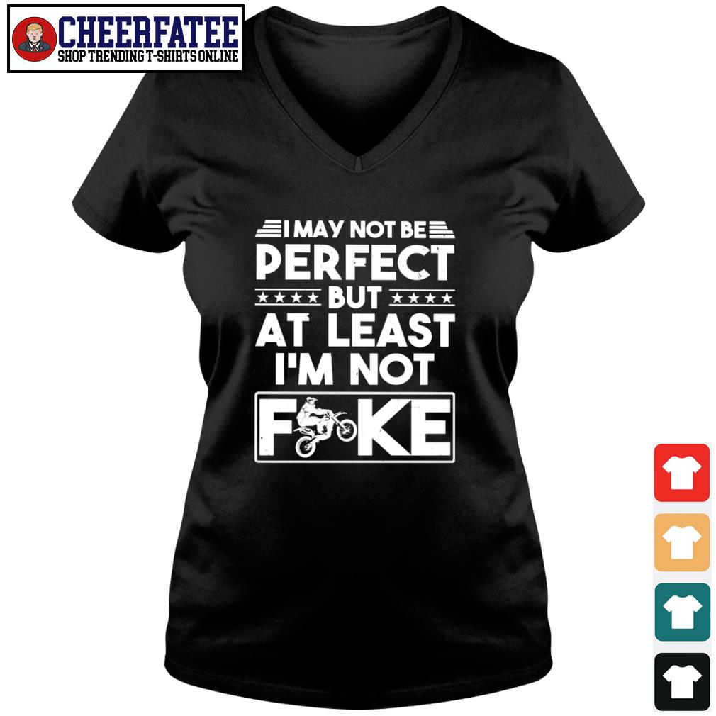 I may not be perfect but at last I'm not fuck biker s v-neck t-shirt