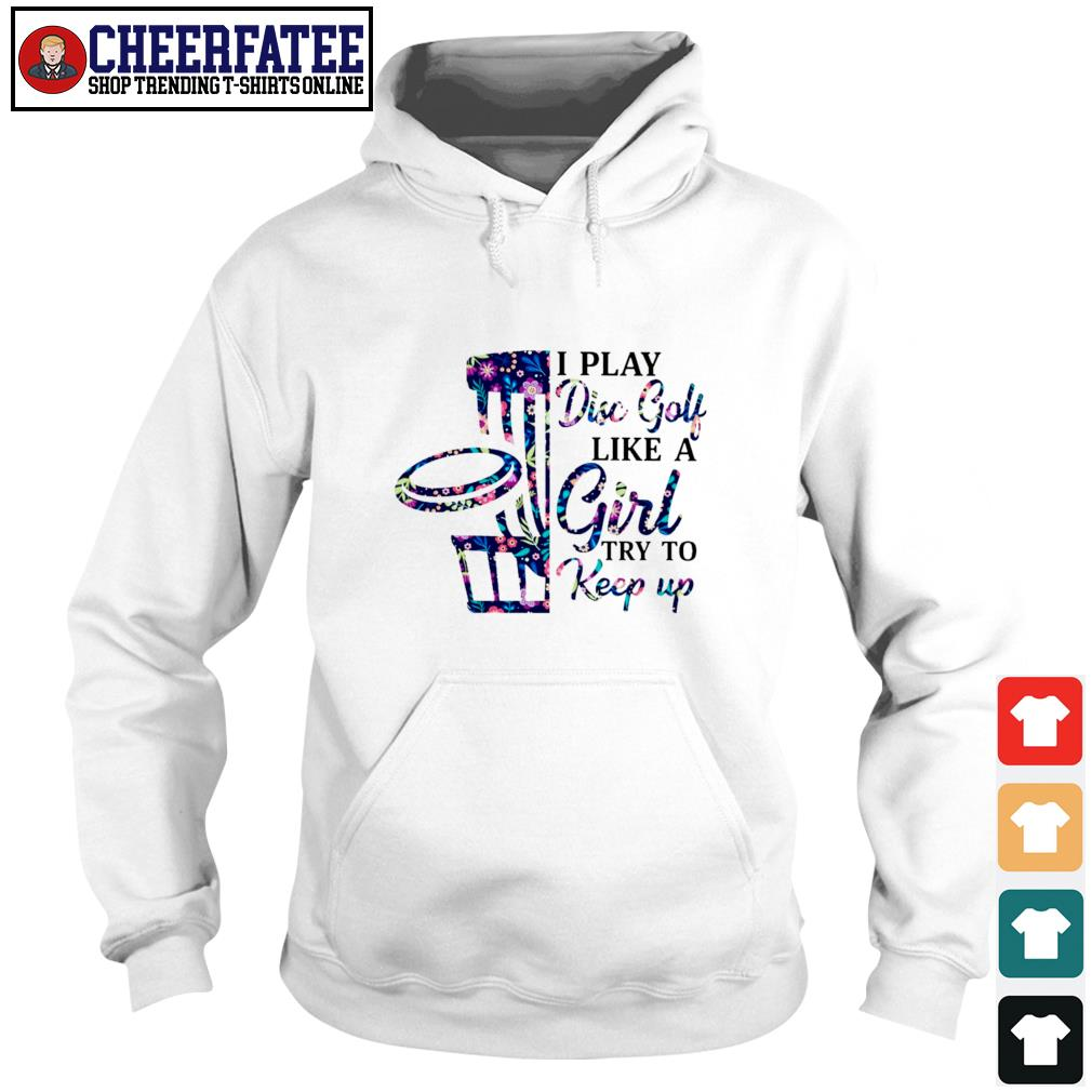I play disc golf like a girl try to keep up s hoodie