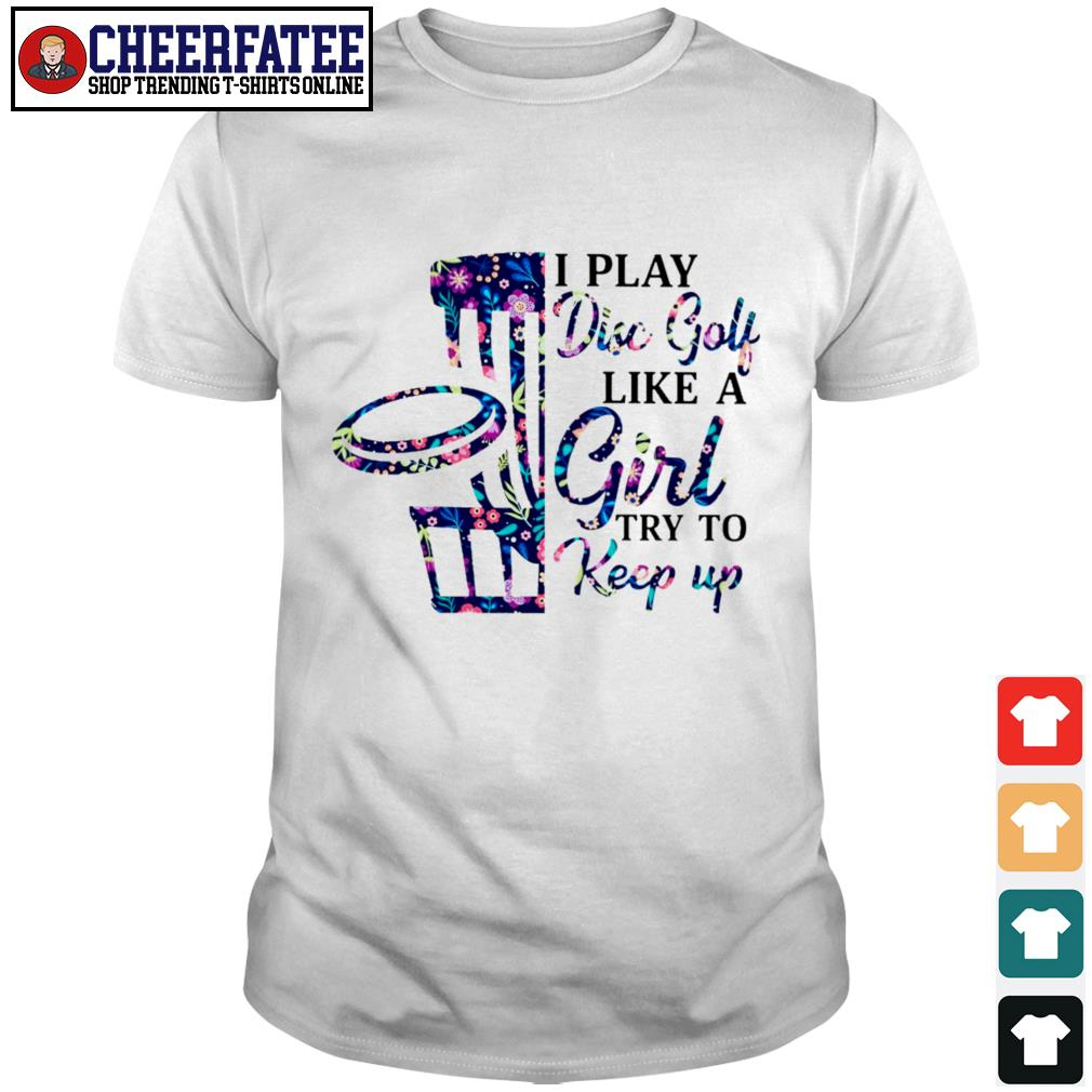 I play disc golf like a girl try to keep up shirt