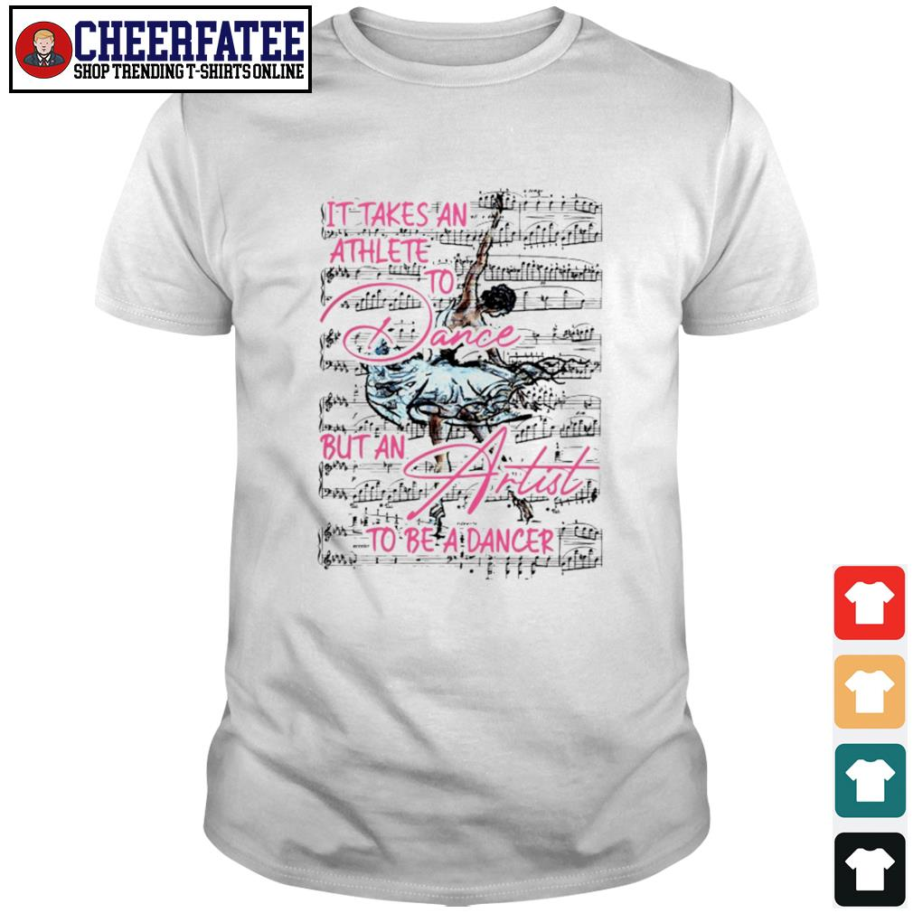 It takes an athlete to dance but an artist to be a dancer shirt