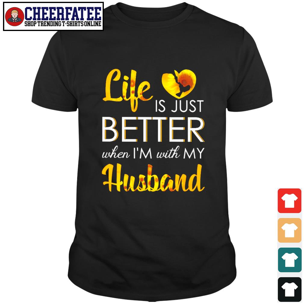 Life is just better when I'm with my husband sunflower shirt