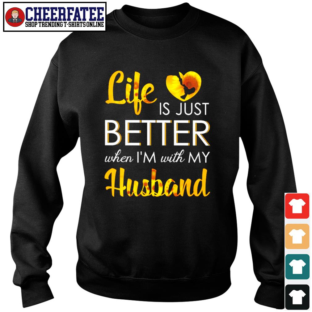 Life is just better when I'm with my husband sunflower s sweater
