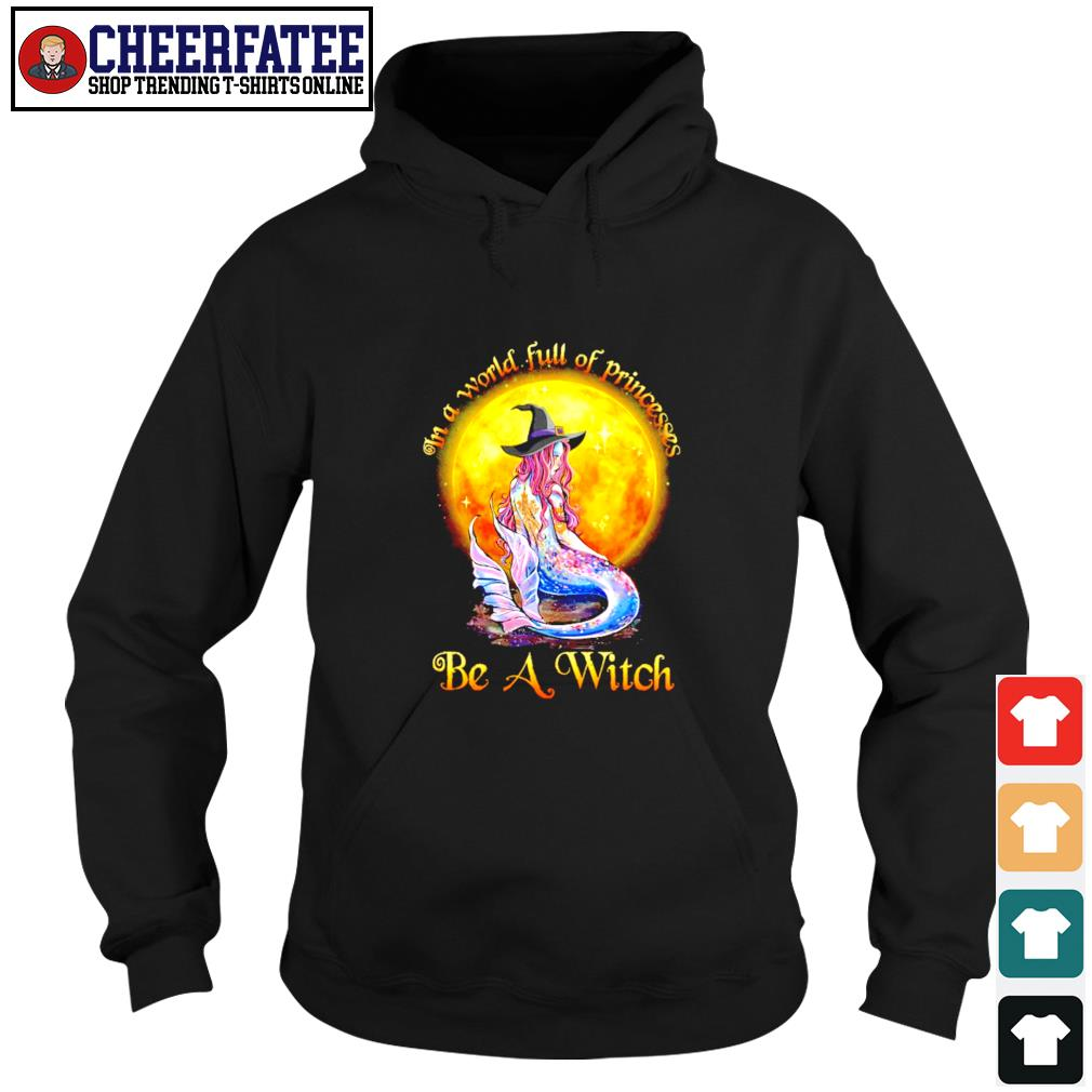 Mermaid in a world full of princesses be a witch s hoodie