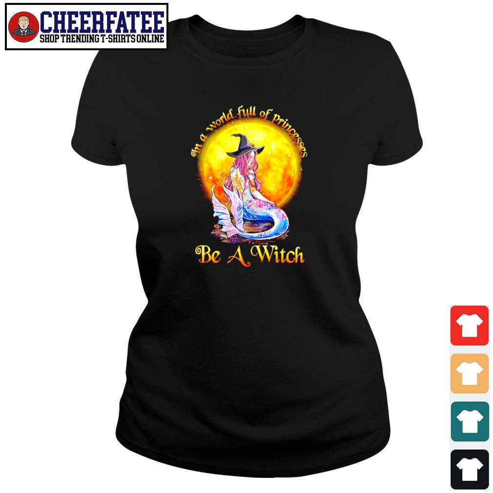 Mermaid in a world full of princesses be a witch s ladies-tee