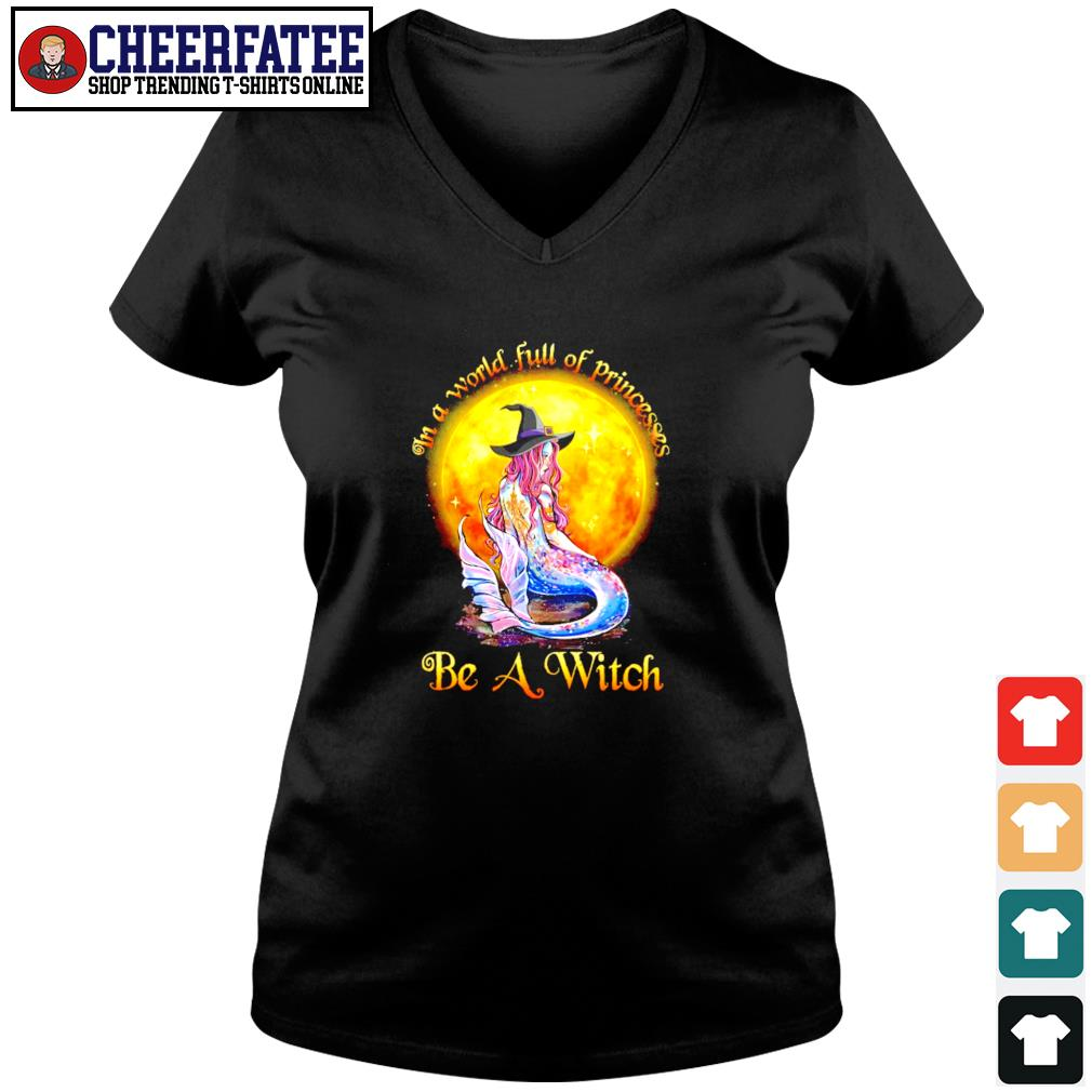 Mermaid in a world full of princesses be a witch s v-neck t-shirt