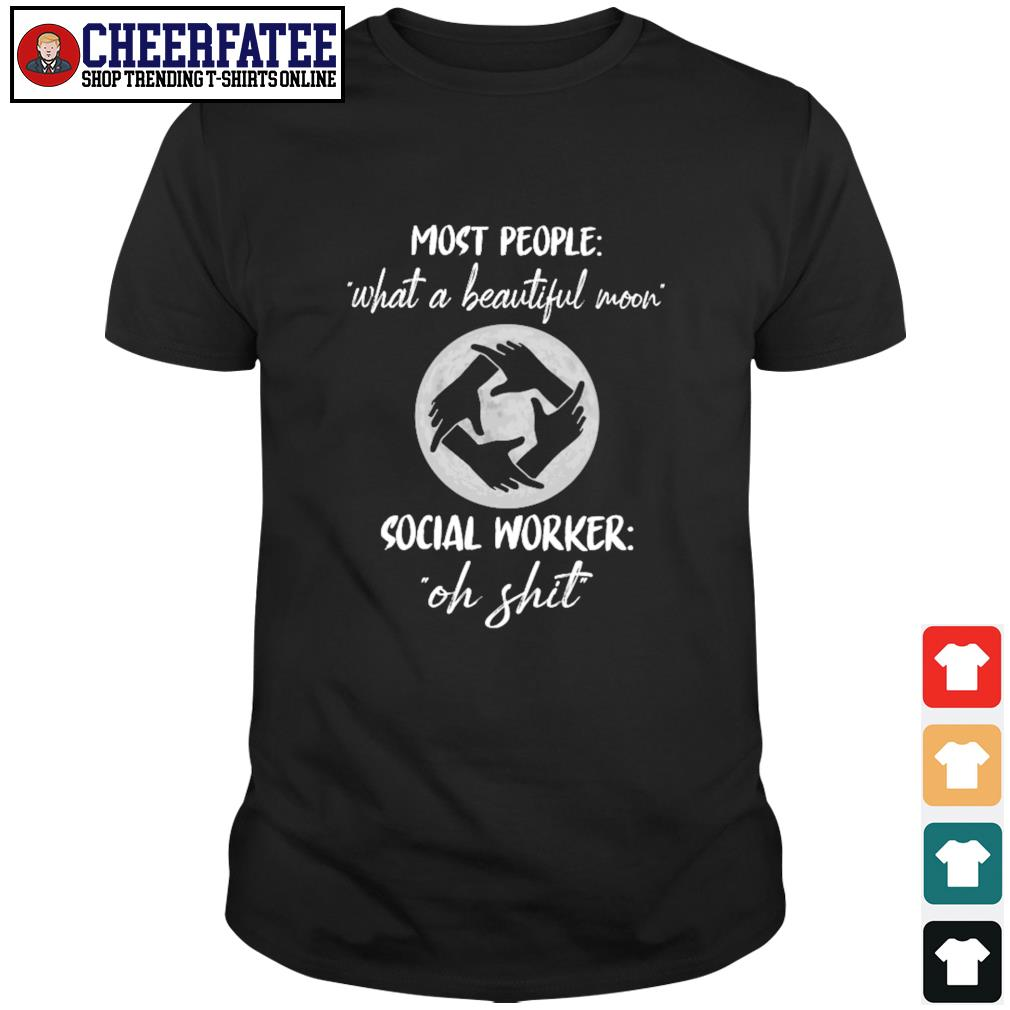 Most people what a beautiful moon social worker oh shit shirt