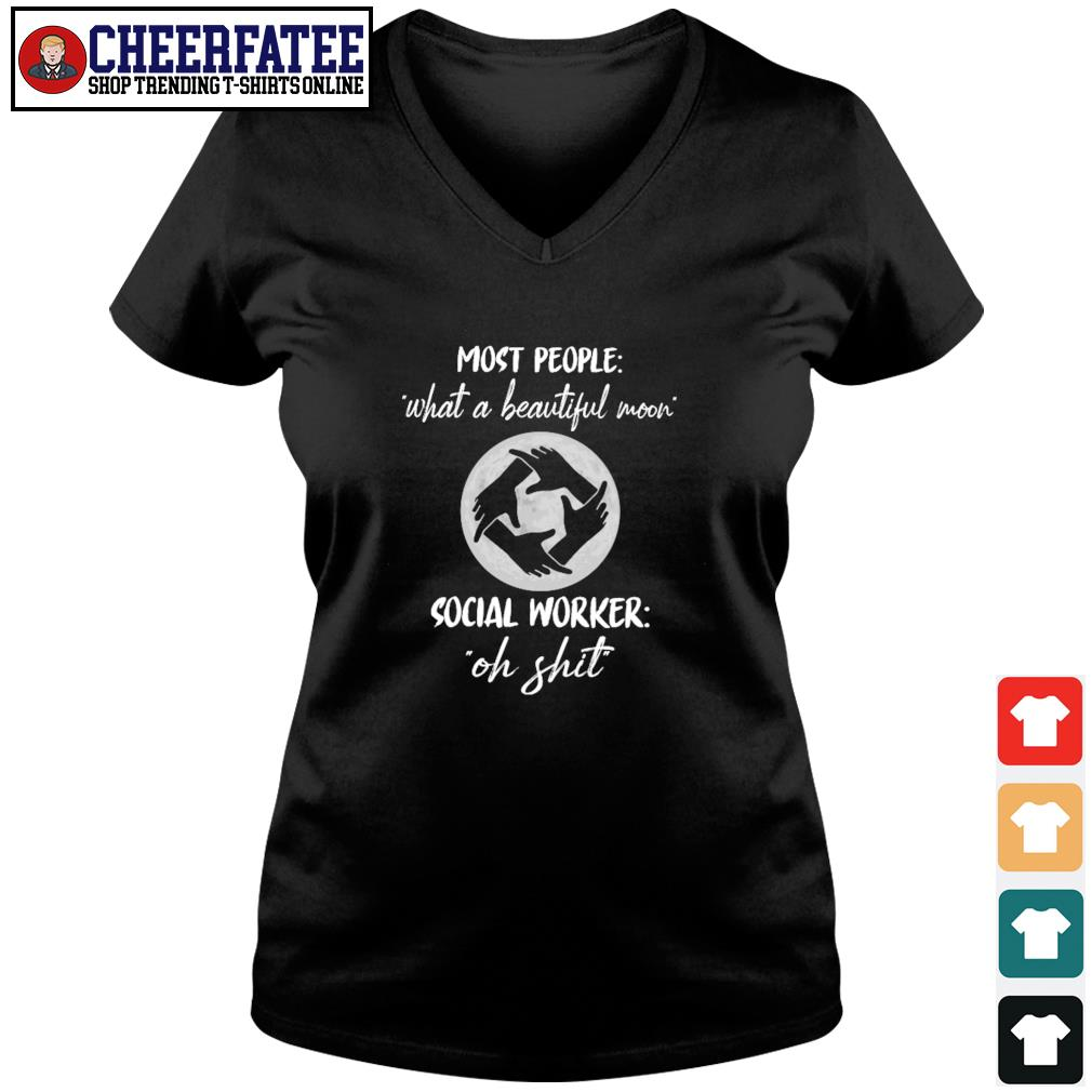 Most people what a beautiful moon social worker oh shit s v-neck t-shirt
