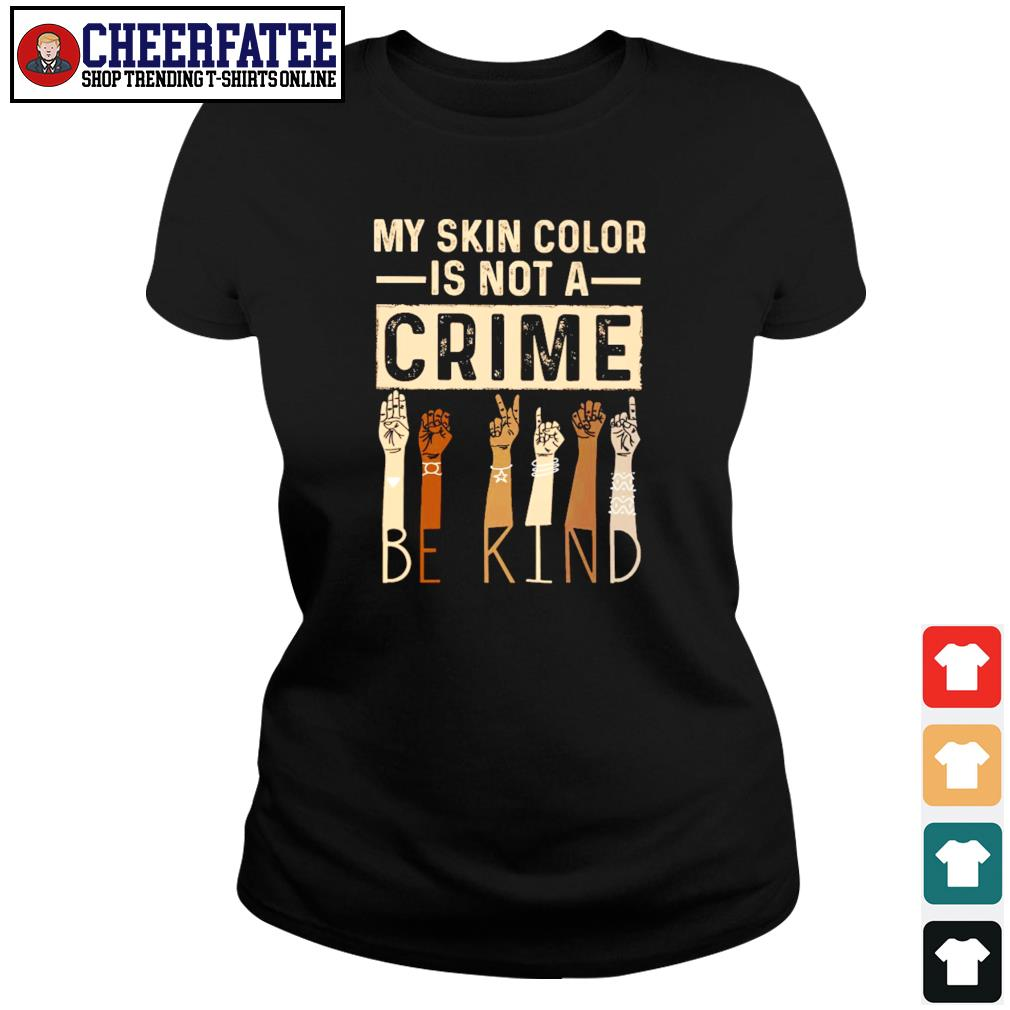 My skin color is not a crime be kind black live matter s ladies-tee