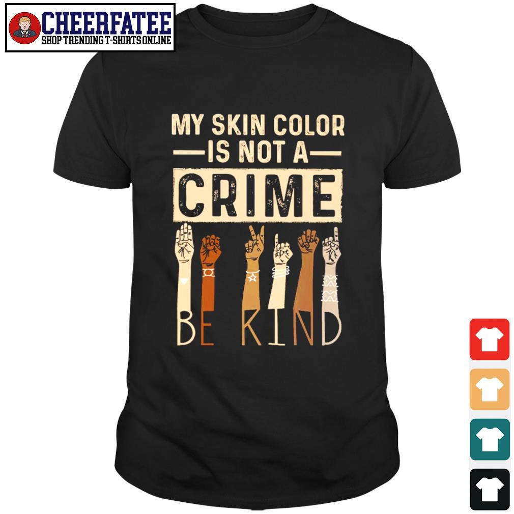 My skin color is not a crime be kind black live matter shirt