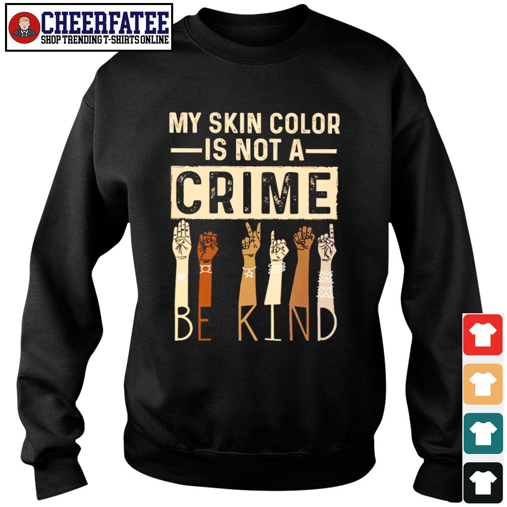 My skin color is not a crime be kind black live matter s sweater