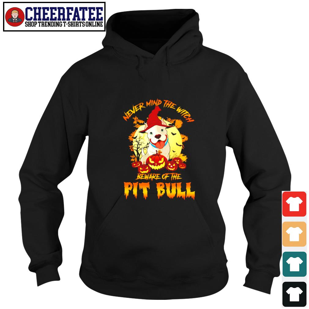 Never mind the witch beware of the pitbull halloween s hoodie